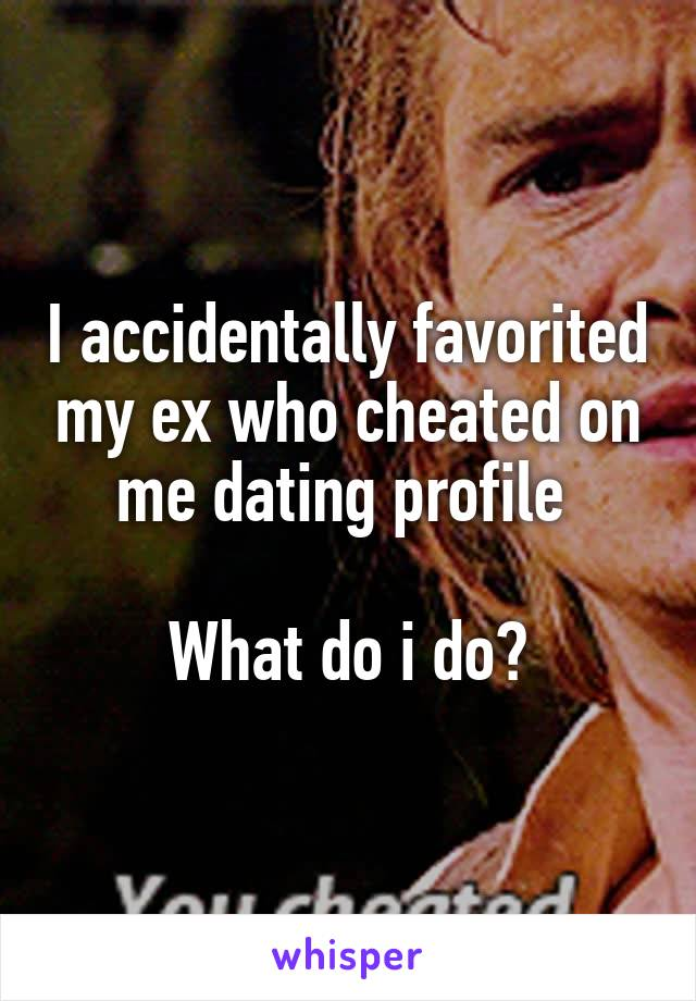 I accidentally favorited my ex who cheated on me dating profile   What do i do?