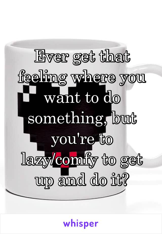 Ever get that feeling where you want to do something, but you're to lazy/comfy to get up and do it?