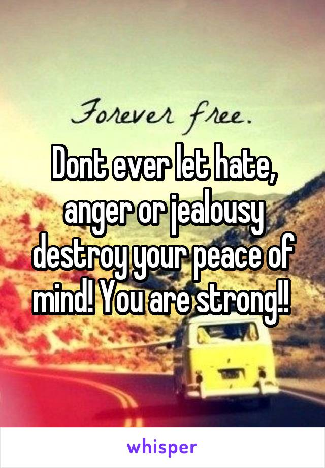 Dont ever let hate, anger or jealousy destroy your peace of mind! You are strong!!