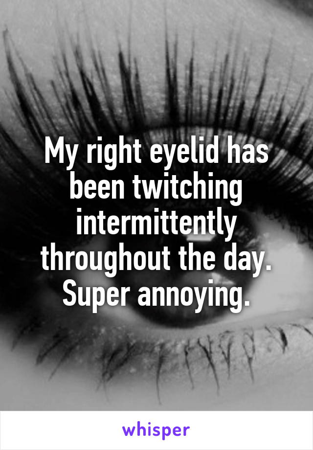 My right eyelid has been twitching intermittently throughout the day. Super annoying.