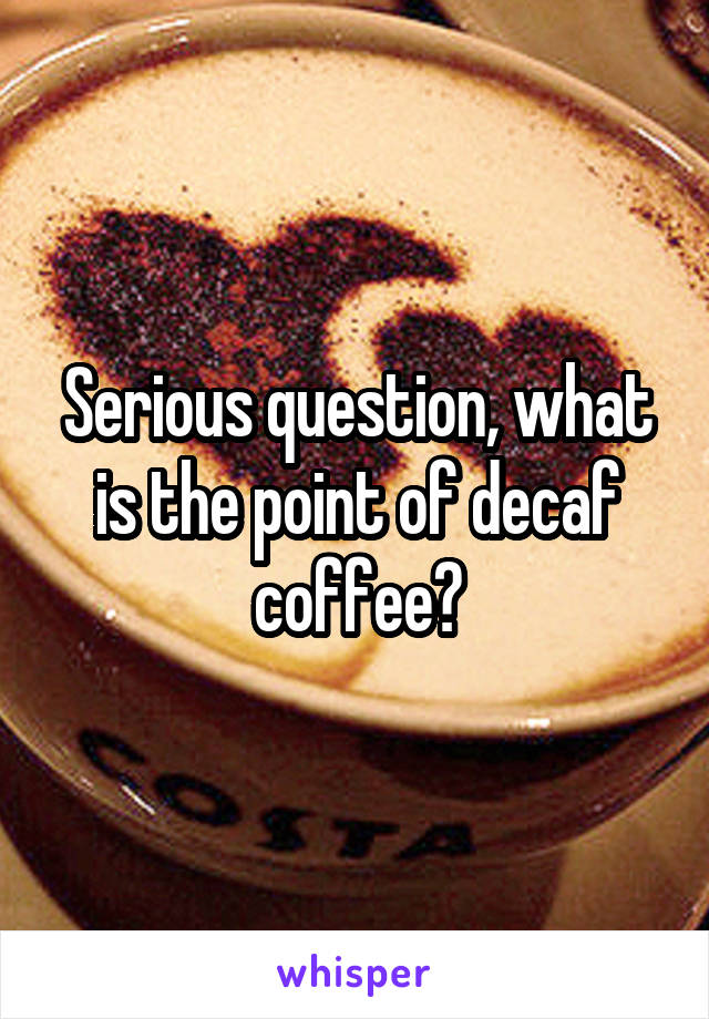 Serious question, what is the point of decaf coffee?