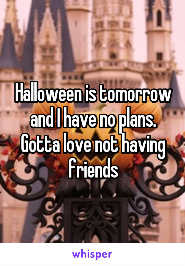 Halloween is tomorrow and I have no plans. Gotta love not having friends