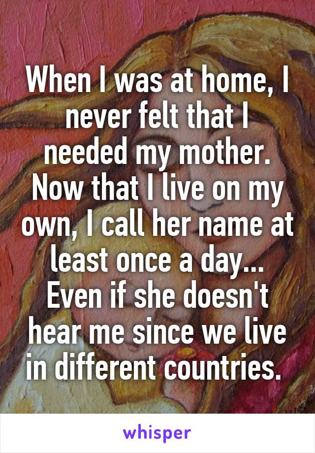 When I was at home, I never felt that I needed my mother. Now that I live on my own, I call her name at least once a day... Even if she doesn't hear me since we live in different countries.