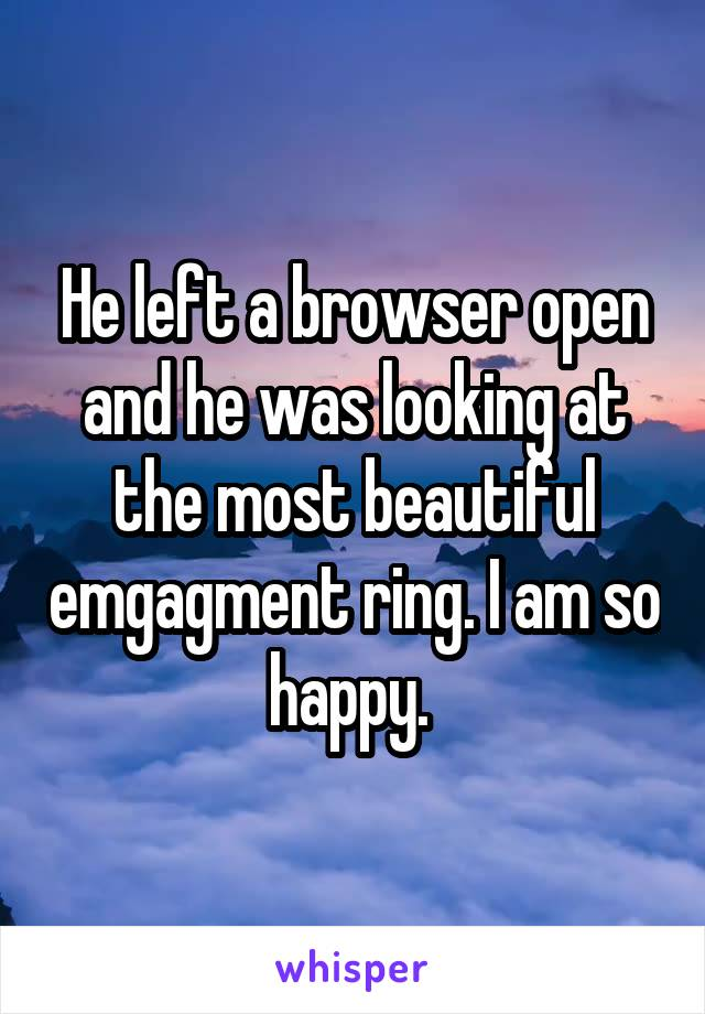 He left a browser open and he was looking at the most beautiful emgagment ring. I am so happy.