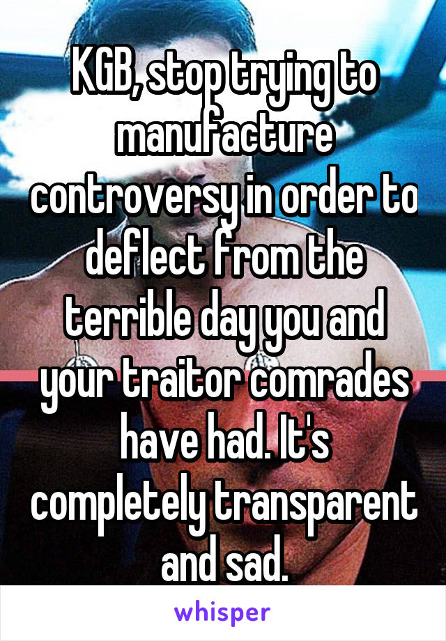 KGB, stop trying to manufacture controversy in order to deflect from the terrible day you and your traitor comrades have had. It's completely transparent and sad.