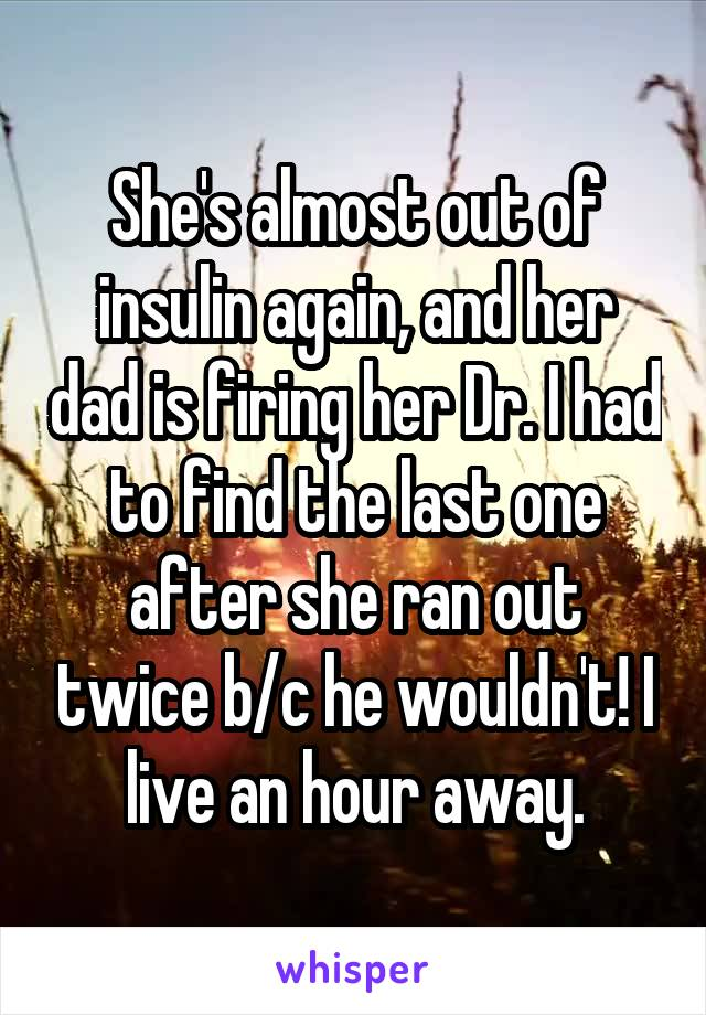 She's almost out of insulin again, and her dad is firing her Dr. I had to find the last one after she ran out twice b/c he wouldn't! I live an hour away.