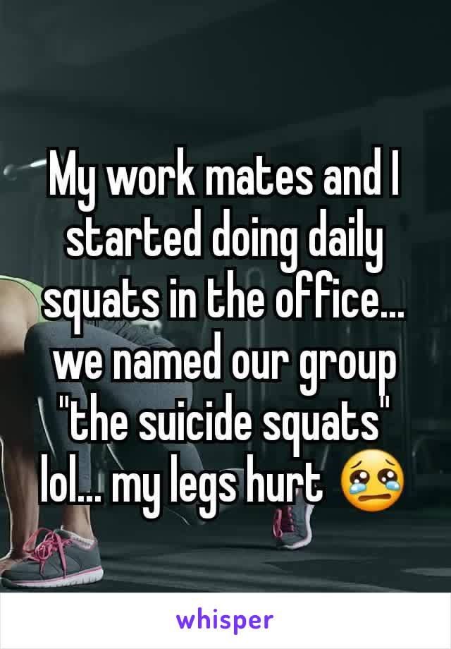 """My work mates and I started doing daily squats in the office... we named our group """"the suicide squats"""" lol... my legs hurt 😢"""