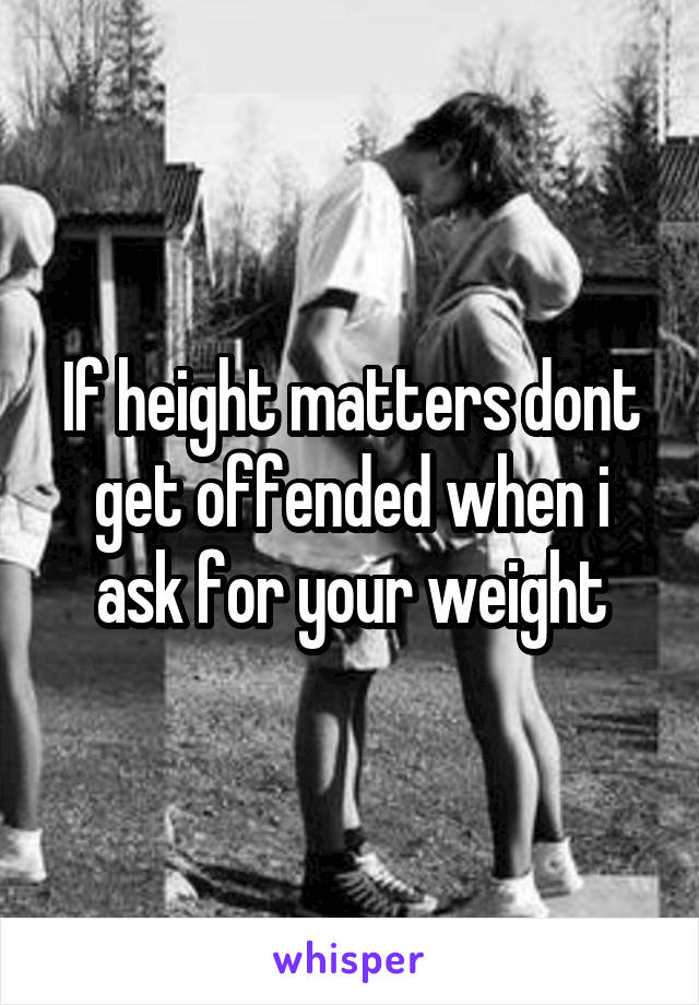 If height matters dont get offended when i ask for your weight