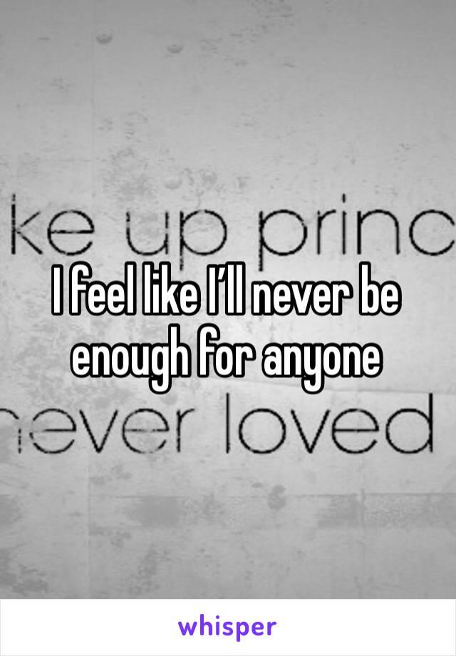 I feel like I'll never be enough for anyone