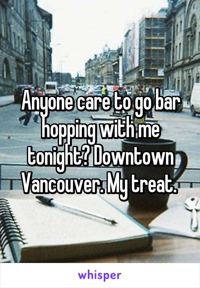 Anyone care to go bar hopping with me tonight? Downtown Vancouver. My treat.