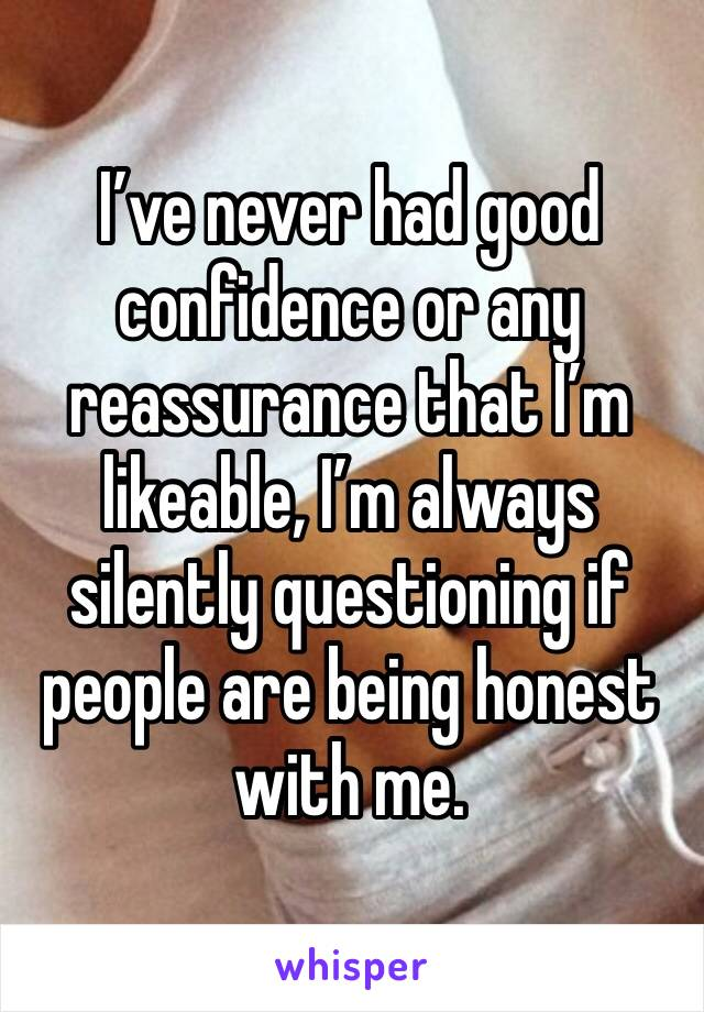 I've never had good confidence or any reassurance that I'm likeable, I'm always silently questioning if people are being honest with me.