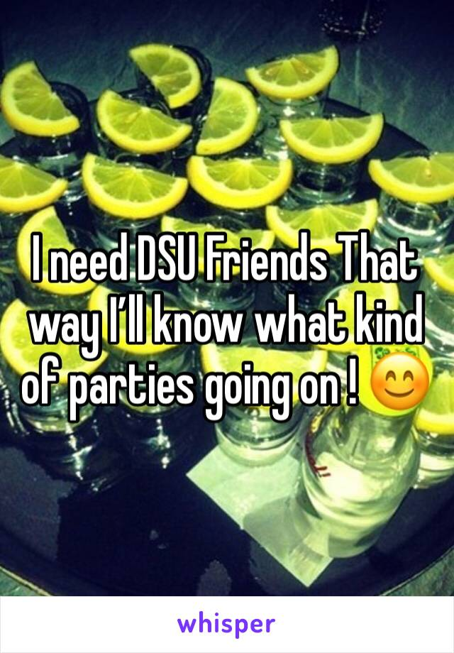 I need DSU Friends That way I'll know what kind of parties going on ! 😊