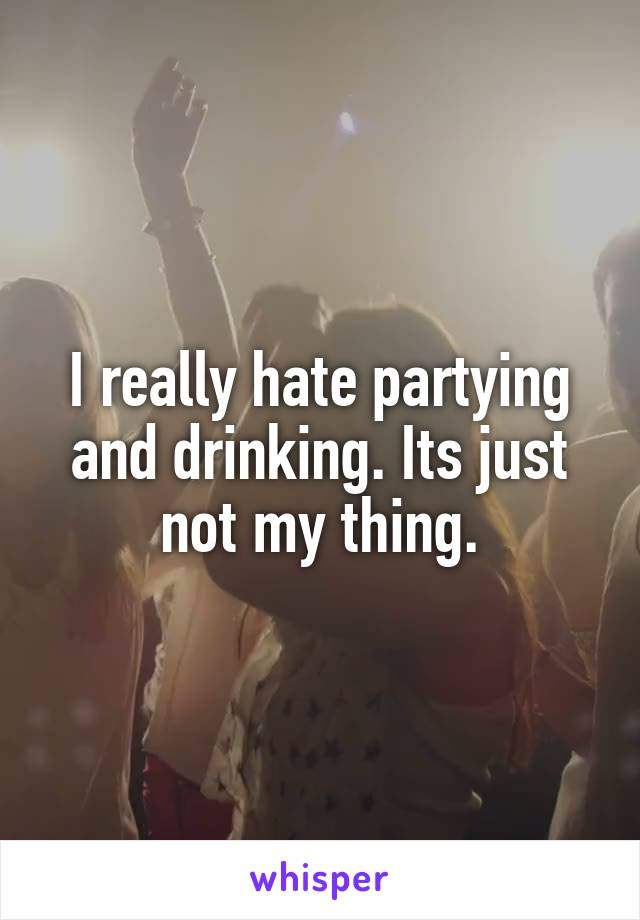 I really hate partying and drinking. Its just not my thing.