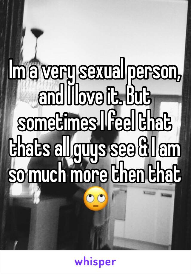 Im a very sexual person, and I love it. But sometimes I feel that thats all guys see & I am so much more then that 🙄