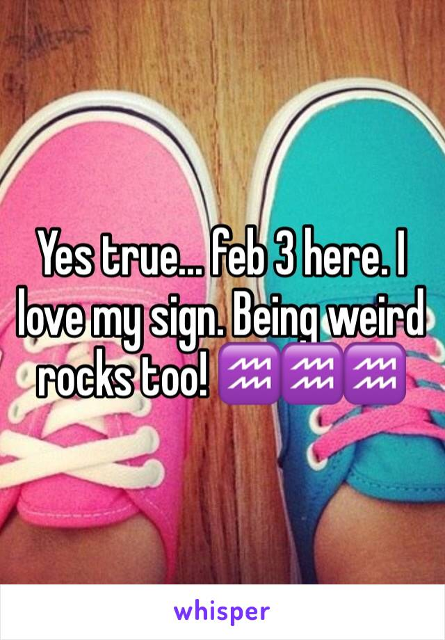 Yes true... feb 3 here. I love my sign. Being weird rocks too! ♒️♒️♒️