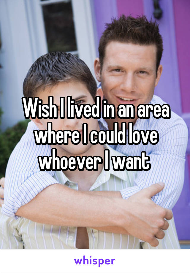 Wish I lived in an area where I could love whoever I want