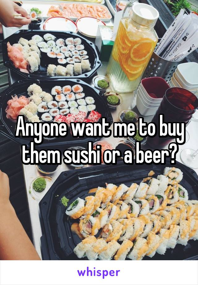 Anyone want me to buy them sushi or a beer?