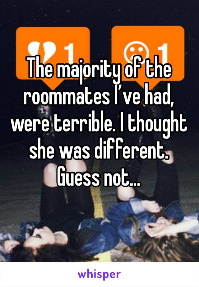 The majority of the roommates I've had, were terrible. I thought she was different. Guess not...