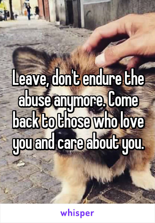 Leave, don't endure the abuse anymore. Come back to those who love you and care about you.