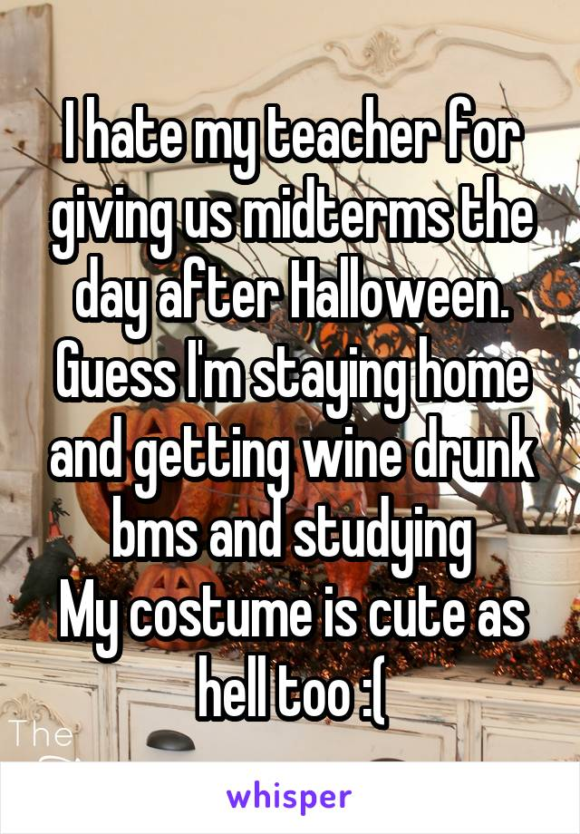 I hate my teacher for giving us midterms the day after Halloween. Guess I'm staying home and getting wine drunk bms and studying My costume is cute as hell too :(