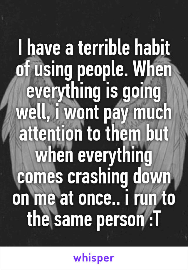 I have a terrible habit of using people. When everything is going well, i wont pay much attention to them but when everything comes crashing down on me at once.. i run to the same person :T