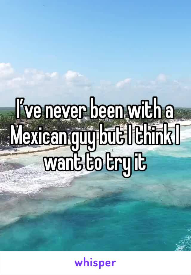 I've never been with a Mexican guy but I think I want to try it