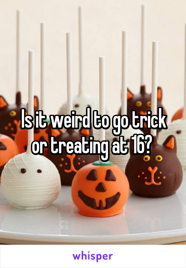 Is it weird to go trick or treating at 16?