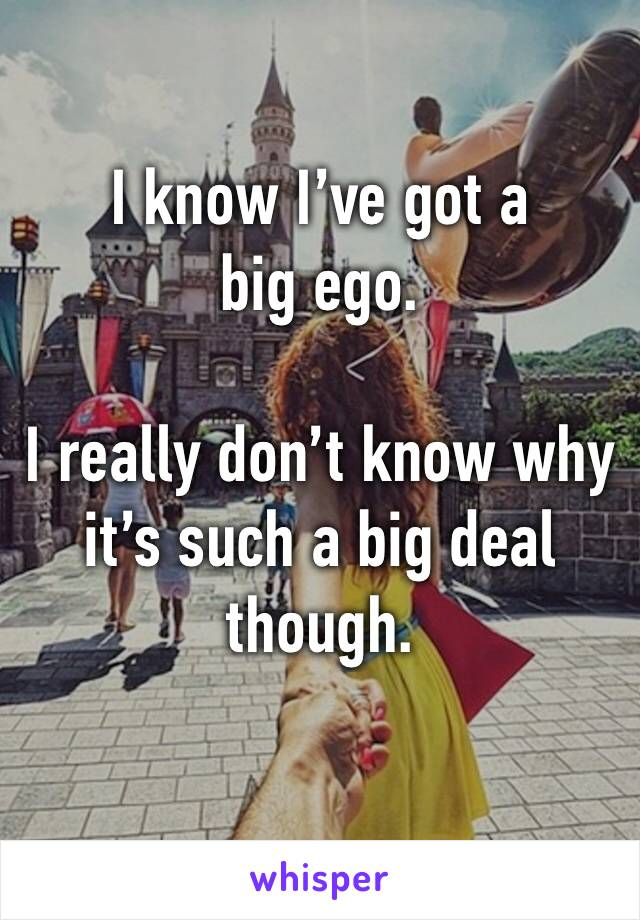 I know I've got a big ego.  I really don't know why it's such a big deal though.