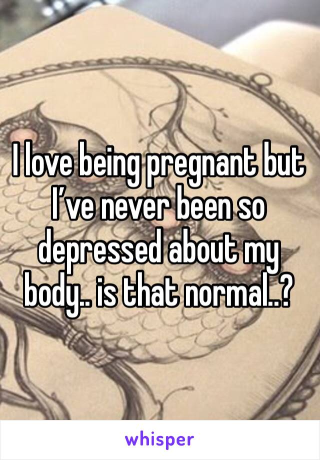 I love being pregnant but I've never been so depressed about my body.. is that normal..?