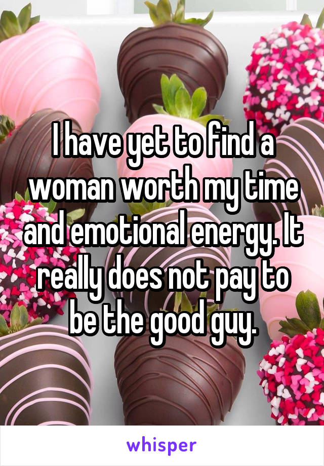 I have yet to find a woman worth my time and emotional energy. It really does not pay to be the good guy.