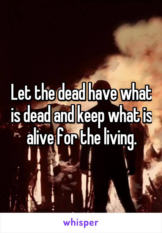 Let the dead have what is dead and keep what is alive for the living.