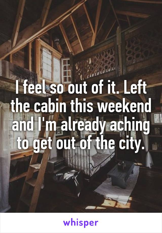 I feel so out of it. Left the cabin this weekend and I'm already aching to get out of the city.