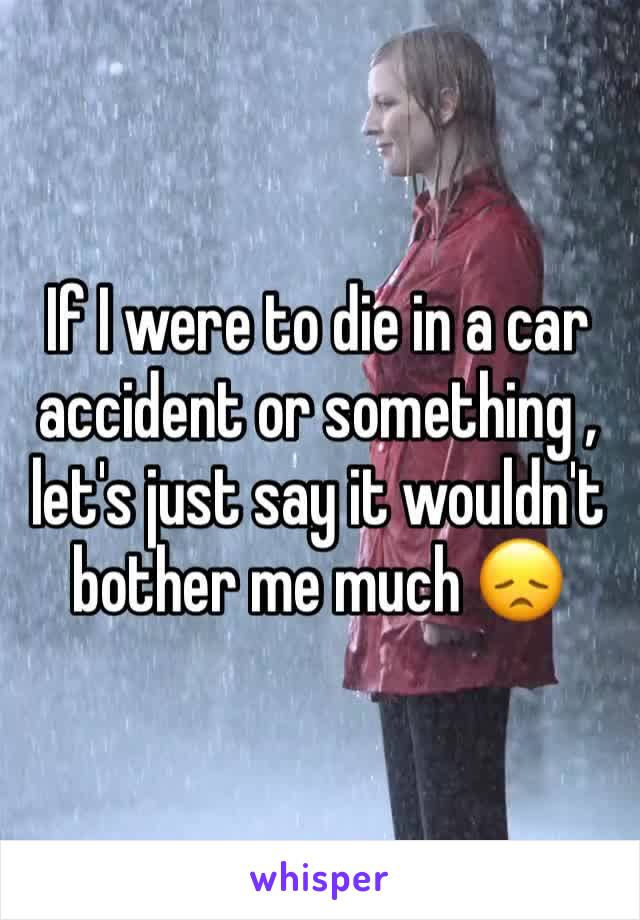If I were to die in a car accident or something , let's just say it wouldn't bother me much 😞
