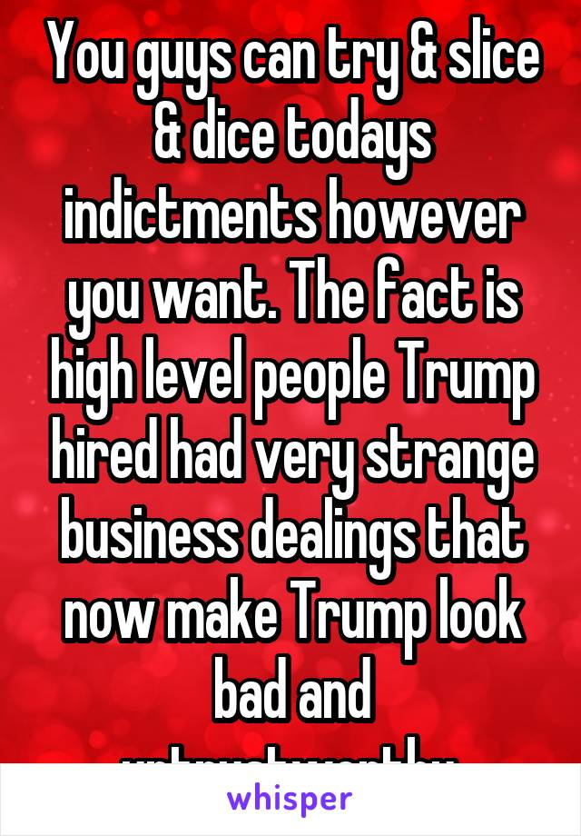 You guys can try & slice & dice todays indictments however you want. The fact is high level people Trump hired had very strange business dealings that now make Trump look bad and untrustworthy.