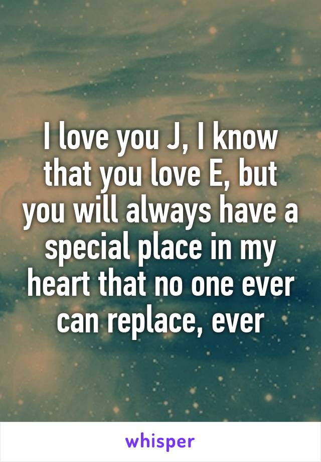 I love you J, I know that you love E, but you will always have a special place in my heart that no one ever can replace, ever
