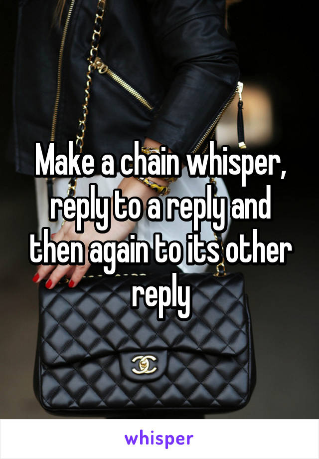 Make a chain whisper, reply to a reply and then again to its other reply