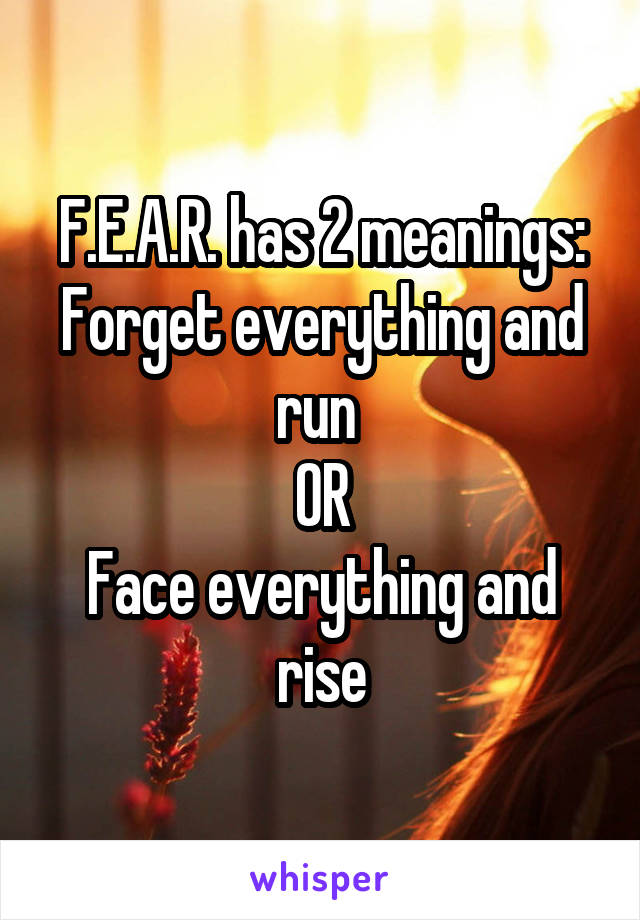 F.E.A.R. has 2 meanings: Forget everything and run  OR Face everything and rise