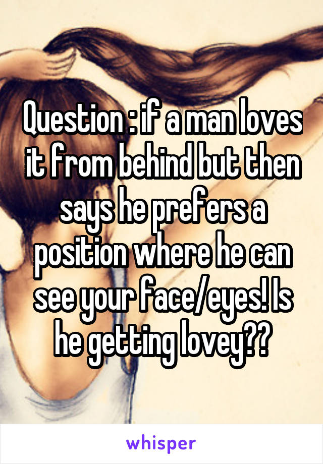 Question : if a man loves it from behind but then says he prefers a position where he can see your face/eyes! Is he getting lovey??