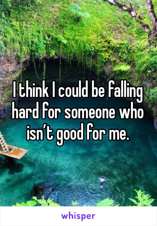 I think I could be falling hard for someone who isn't good for me.