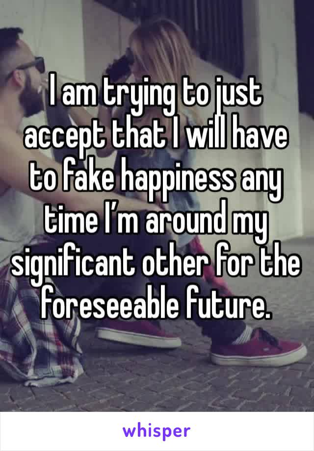 I am trying to just accept that I will have to fake happiness any time I'm around my significant other for the foreseeable future.
