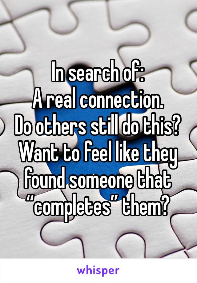 "In search of: A real connection. Do others still do this? Want to feel like they found someone that ""completes"" them?"