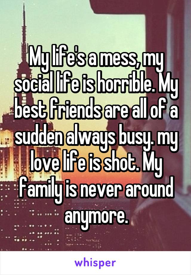 My life's a mess, my social life is horrible. My best friends are all of a sudden always busy. my love life is shot. My family is never around anymore.