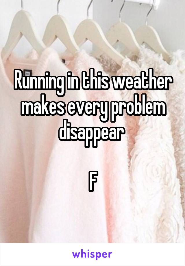 Running in this weather makes every problem disappear   F