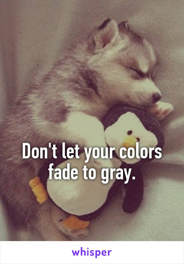 Don't let your colors fade to gray.