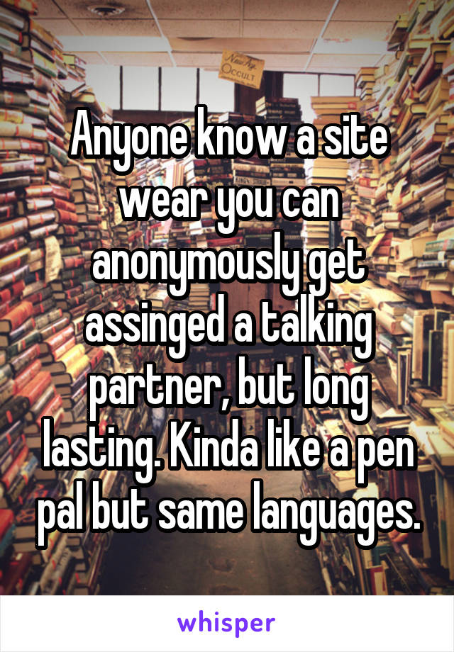 Anyone know a site wear you can anonymously get assinged a talking partner, but long lasting. Kinda like a pen pal but same languages.