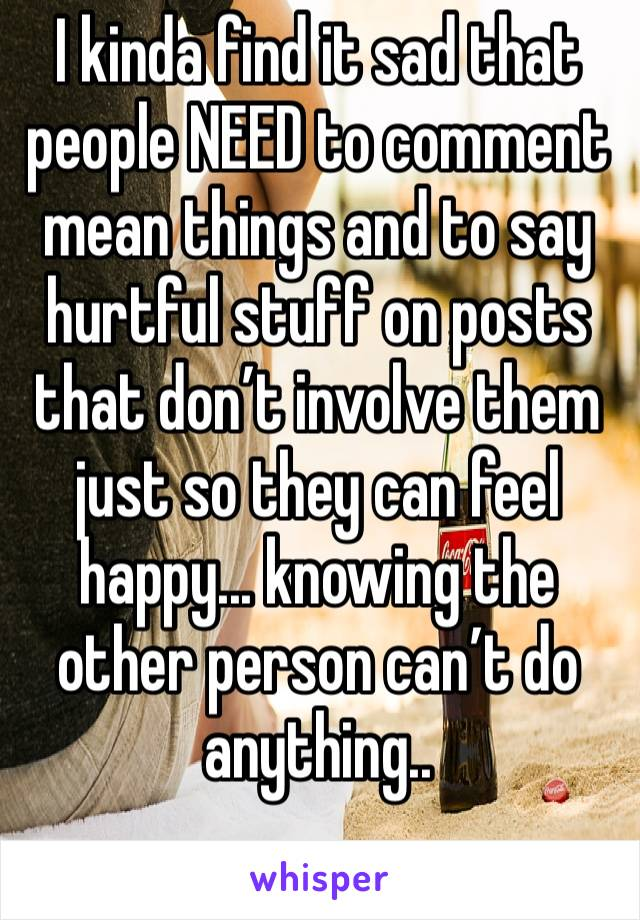 I kinda find it sad that people NEED to comment mean things and to say hurtful stuff on posts that don't involve them just so they can feel happy... knowing the other person can't do anything..