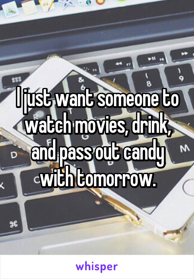 I just want someone to watch movies, drink, and pass out candy with tomorrow.