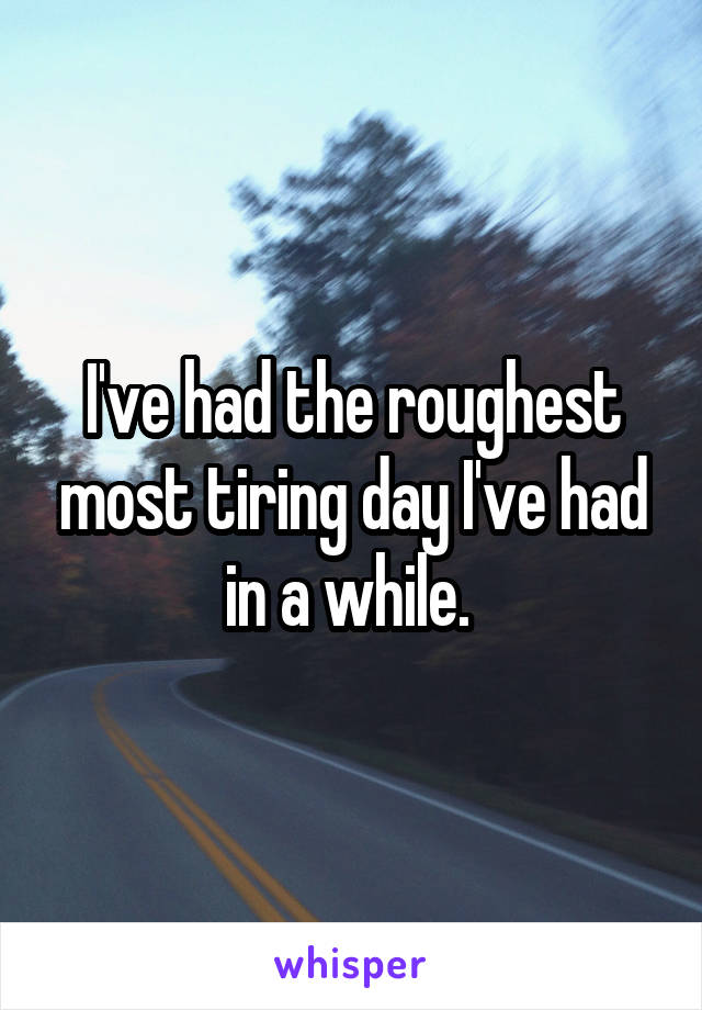 I've had the roughest most tiring day I've had in a while.