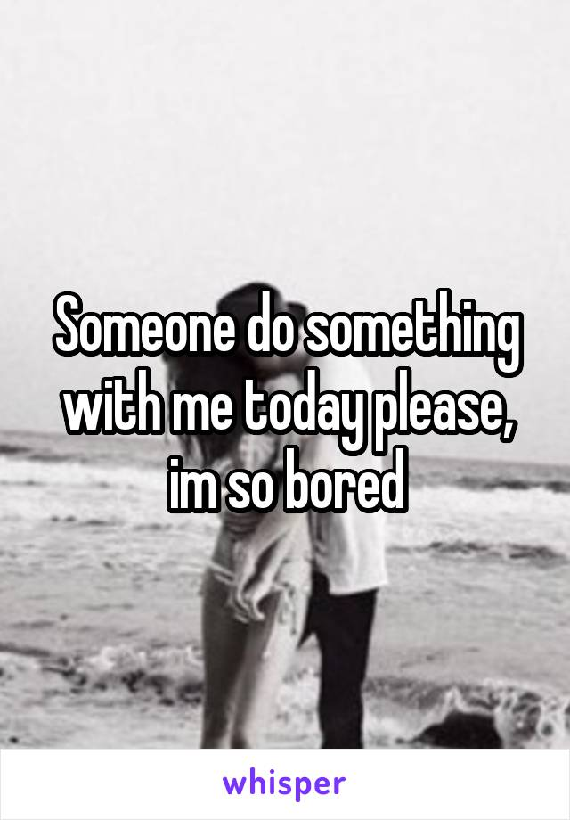Someone do something with me today please, im so bored