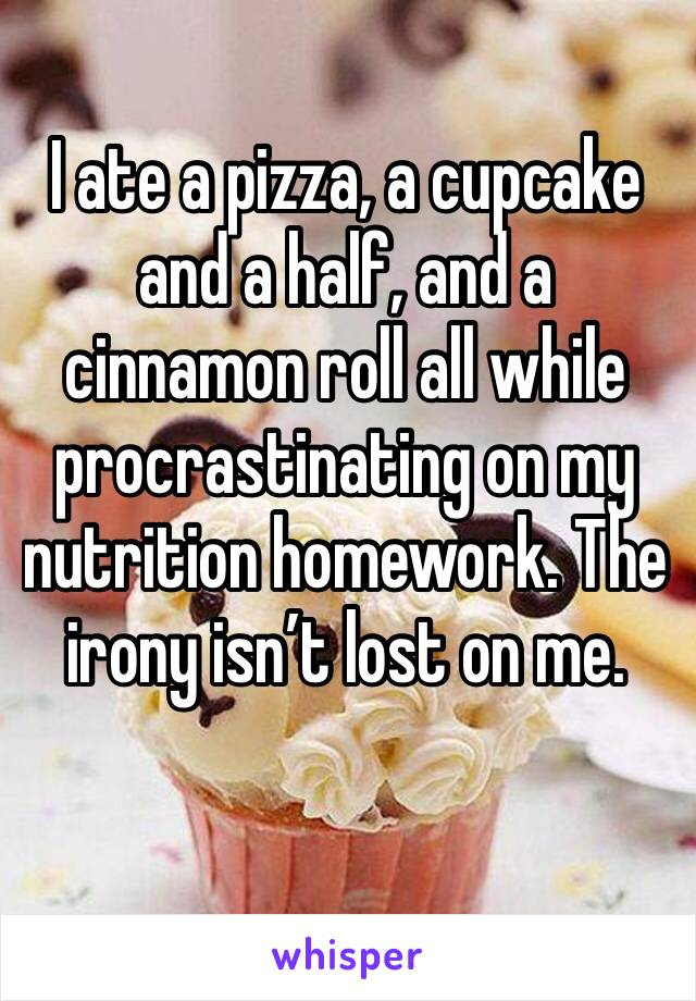 I ate a pizza, a cupcake and a half, and a cinnamon roll all while procrastinating on my nutrition homework. The irony isn't lost on me.